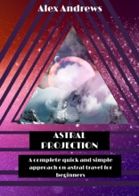 Astral Projection: A Complete Quick and Simple Approach on Astral Travel for Beginners