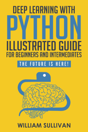Deep Learning With Python Illustrated Guide For Beginners & Intermediates: The Future Is Here!