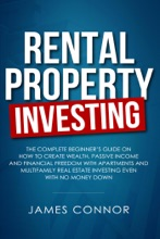 Rental Property Investing: Complete Beginner's Guide On How To Create Wealth, Passive Income And Financial Freedom With Apartments And Multifamily Real Estate Investing Even With No Money Down