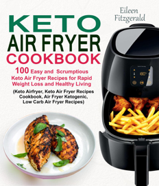 Keto Air Fryer Cookbook: 100 Easy and Scrumptious Keto Air Fryer Recipes for Rapid Weight Loss and Healthy Living (Keto Airfryer, Keto Air Fryer Recipes Cookbook, Air Fryer Ketogenic Recipes)