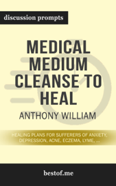 Medical Medium Cleanse to Heal: Healing Plans for Sufferers of Anxiety, Depression, Acne, Eczema, Lyme, Gut Problems, Brain Fog, Weight Issues, Migraines, Bloating, Vertigo, Psoriasis, Cys by Anthony William (Discussion Prompts)