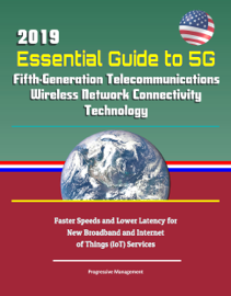 2019 Essential Guide to 5G Fifth-Generation Telecommunications Wireless Network Connectivity Technology: Faster Speeds and Lower Latency for New Broadband and Internet of Things (IoT) Services