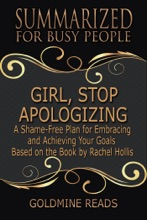 Girl, Stop Apologizing - Summarized For Busy People: A Shame-Free Plan For Embracing And Achieving Your Goals: Based On The Book By Rachel Hollis