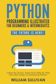 """Python Programming Illustrated For Beginners & Intermediates""""Learn By Doing"""" Approach-Step By Step Ultimate Guide To Mastering Python"""