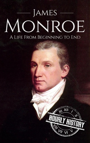 Hourly History - James Monroe: A Life From Beginning to End