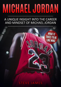 Michael Jordan - A Unique Insight into the Career and Mindset of Michael Jordan (What it Takes to Be Like Mike)