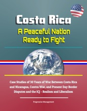 Costa Rica: A Peaceful Nation Ready to Fight - Case Studies of 30 Years of War Between Costa Rica and Nicaragua, Contra War, and Present Day Border Disputes and the ICJ - Realism and Liberalism
