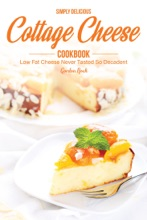 Simply Delicious Cottage Cheese Cookbook: Low Fat Cheese Never Tasted So Decadent