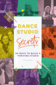 Dance Studio Secrets: 65 Ways To Build A Thriving Studio
