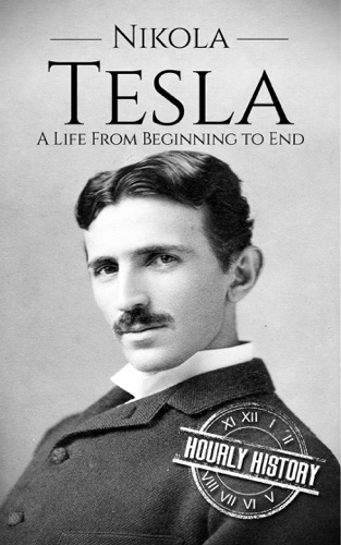 Hourly History - Nikola Tesla: A Life From Beginning to End