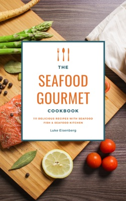 The Seafood Gourmet Cookbook: 111 Delicious Recipes With Seafood (Fish & Seafood Kitchen)