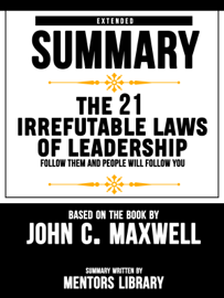 Extended Summary Of The 21 Irrefutable Laws Of Leadership: Follow Them And People Will Follow You – Based On The Book By John C. Maxwell