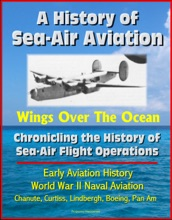 A History of Sea-Air Aviation: Wings Over The Ocean - Chronicling the History of Sea-Air Flight Operations, Early Aviation History, World War II Naval Aviation, Chanute, Curtiss, Lindbergh