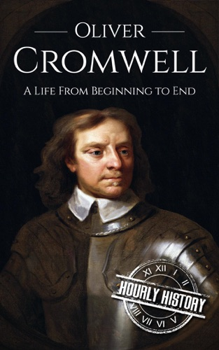 Hourly History - Oliver Cromwell: A Life From Beginning to End