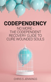 Codependency No More The Codependent Recovery Guide To Cure Wounded Souls