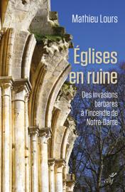 Eglises en ruine - Des invasions barbare à l'incendie de Notre-Dame