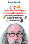 101 curiosités scientifiques cocasses et stupéfiantes pour avoir quelque chose à raconter en tout...