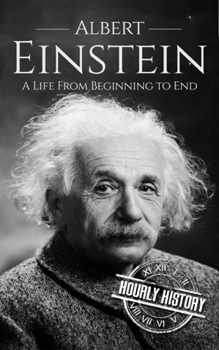 Hourly History - Albert Einstein: A Life From Beginning to End