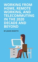 Working from Home Remote Working, and Telecommuting in the 2020 Decade and Beyond