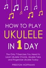 How To Play Ukulele: In 1 Day - The Only 7 Exercises You Need To Learn Ukulele Chords, Ukulele Tabs And Fingerstyle Ukulele Today