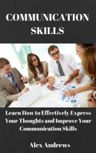 COMMUNICATION SKILLS: Learn How to Effectively Express Your Thoughts and Improve Your Communication Skills