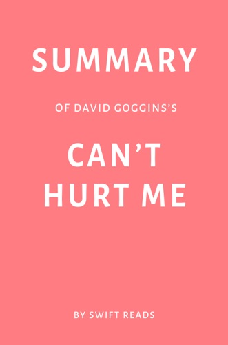 Swift Reads - Summary of David Goggins's Can't Hurt Me by Swift Reads