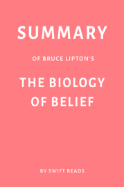 Summary of Bruce Lipton's The Biology of Belief by Swift Reads