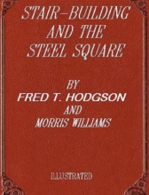 Stair Building and the Steel Square. A Manual of Practical Instruction in the Art of Stair-Building and Hand Railing