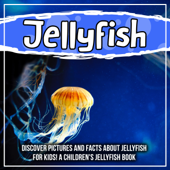 Jellyfish: Discover Pictures and Facts About Jellyfish For Kids! A Children's Jellyfish Book