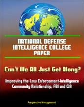 National Defense Intelligence College Paper: Can't We All Just Get Along? Improving the Law Enforcement-Intelligence Community Relationship, FBI and CIA