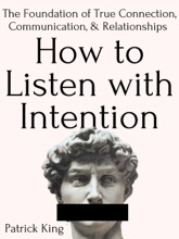How To Listen With Intention: The Foundation Of True Connection, Communication, And Relationships