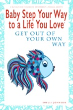 Baby Step Your Way to a Life You Love: Get Out Of Your Own Way (A Self-Help How-To Guide for Empowerment and Personal Growth)