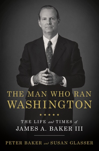 Peter Baker & Susan Glasser - The Man Who Ran Washington