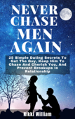 Never Chase Men Again: 25 Simple Dating Secrets To Get The Guy, Keep Him To Chase And Cherish You, And Prevent Breakups In Relationship Book Cover