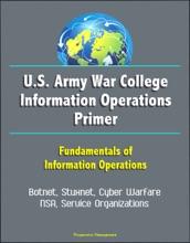 U.S. Army War College Information Operations Primer: Fundamentals of Information Operations - Botnet, Stuxnet, Cyber Warfare, NSA, Service Organizations