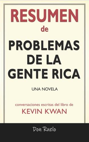 Don Ruelo - Resumen de Problemas De La Gente Rica: Una Novela: Conversaciones Escritas Del Libro De Kevin Kwan