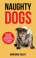Naughty Dogs: Identifying, Diagnosing, Understanding, And Correcting Your Dog's Unwanted Behaviors