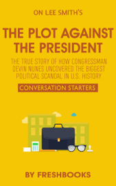 The Plot Against the President: The True Story of How Congressman Devin Nunes Uncovered the Biggest Political Scandal in U.S. History by Lee Smith: Conversation Starters