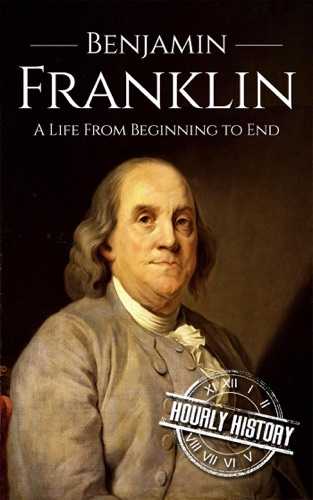 Hourly History - Benjamin Franklin: A Life From Beginning to End