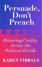 Persuade, Don't Preach:  Restoring Civility Across The Political Divide