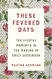 These Fevered Days Ten Pivotal Moments In The Making Of Emily Dickinson