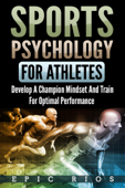 Sports Psychology for Athletes 2.0: Develop a Champion Mindset and Train for Optimal Performance