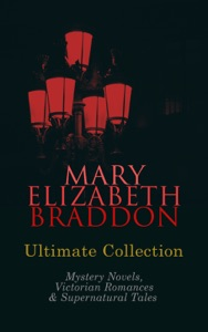 MARY ELIZABETH BRADDON Ultimate Collection: Mystery Novels, Victorian Romances & Supernatural Tales