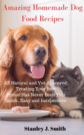 Amazing Homemade Dog Food Recipes – All Natural and Vet Approved: Treating Your Best Friend Has Never Been This Quick, Easy and Inexpensive