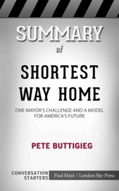 SUMMARY OF SHORTEST WAY HOME: ONE MAYORS CHALLENGE AND A MODEL FOR AMERICAS FUTURE BY PETE BUTTIGIEG  CONVERSATION STARTERS
