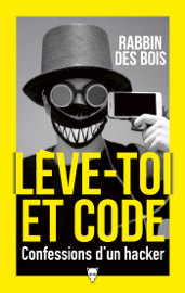 Lève-toi et code - Confessions d'un hacker Par Lève-toi et code - Confessions d'un hacker