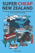 Super Cheap New Zealand: The Ultimate Travel Guide For Budget Travelers, Backpackers, Campers, Students And Families