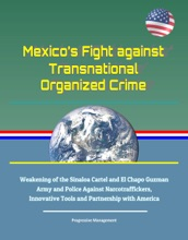 Mexico's Fight against Transnational Organized Crime: Weakening of the Sinaloa Cartel and El Chapo Guzman, Army and Police Against Narcotraffickers, Innovative Tools and Partnership with America