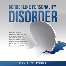 Borderline Personality Disorder: How To Control Emotions, Manage BPD Symptoms, Improve Communication And Find Treatment Options When You Or Someone You Love Has BPD