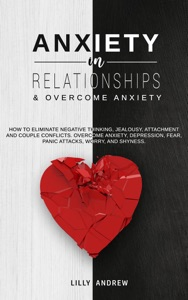 Anxiety in Relationships & Overcome Anxiety: How to Eliminate Negative Thinking, Jealousy, Attachment and Couple Conflicts. Overcome Anxiety, Depression, Fear, Panic attacks, Worry, and Shyness. Book Cover
